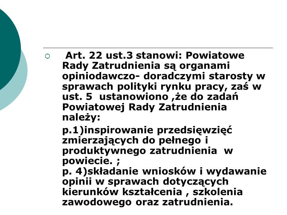 Art. 22 ust.3 stanowi: Powiatowe Rady Zatrudnienia są organami opiniodawczo- doradczymi starosty w sprawach polityki rynku pracy, zaś w ust. 5 ustanow