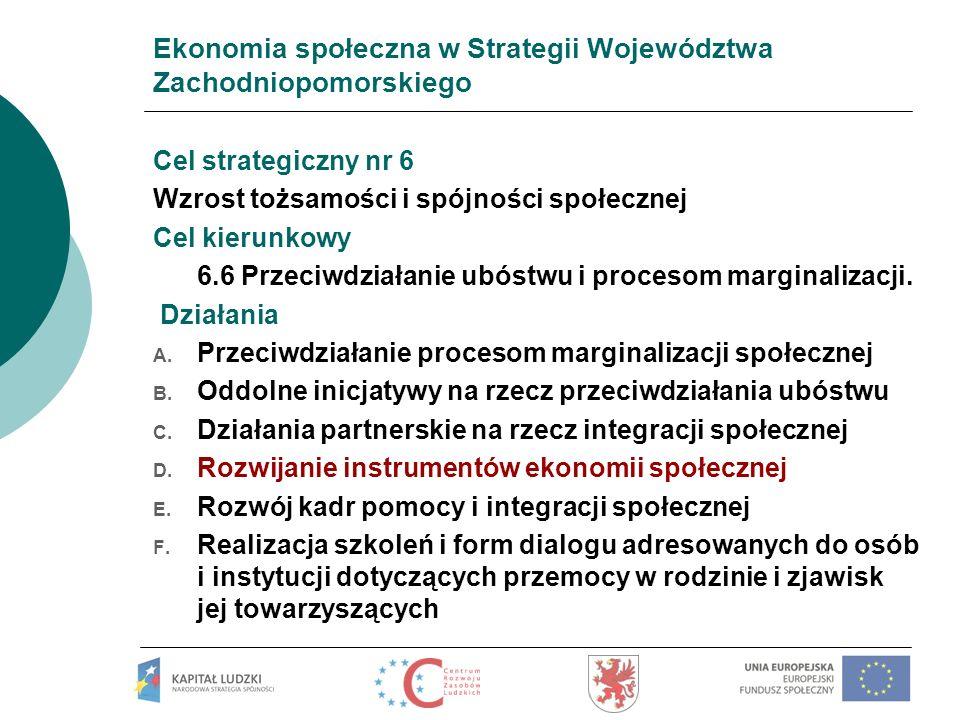 Ekonomia społeczna w Strategii Województwa Zachodniopomorskiego Cel strategiczny nr 6 Wzrost tożsamości i spójności społecznej Cel kierunkowy 6.6 Prze