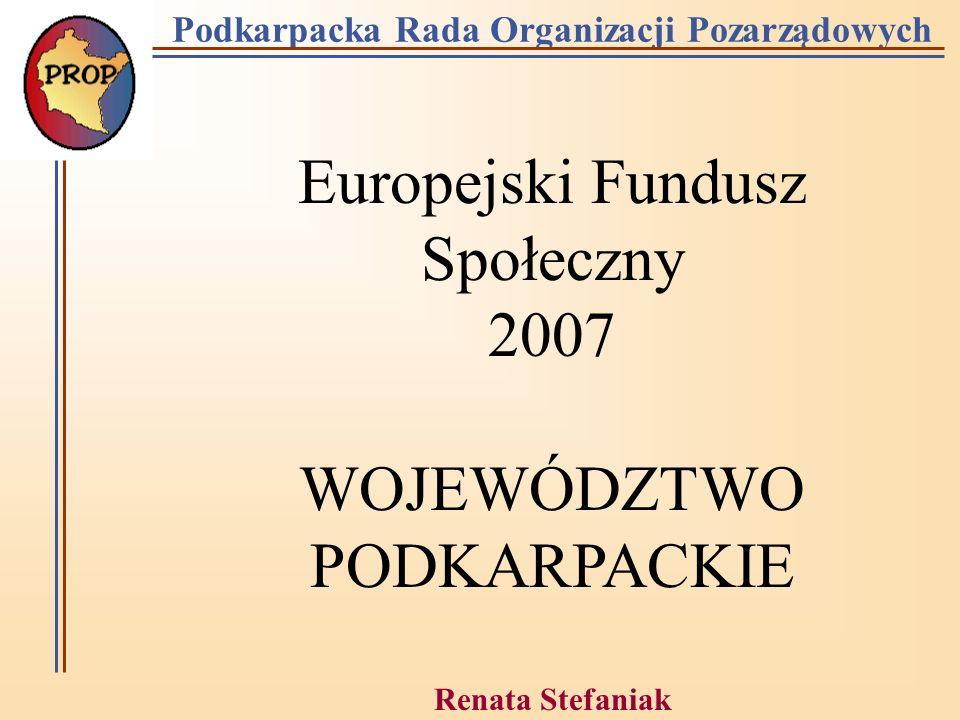 Podkarpacka Rada Organizacji Pozarządowych Europejski Fundusz Społeczny 2007 WOJEWÓDZTWO PODKARPACKIE Renata Stefaniak Rzeszów 30.01.2006