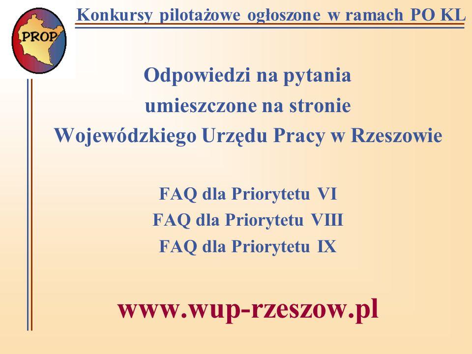 Konkursy pilotażowe ogłoszone w ramach PO KL Odpowiedzi na pytania umieszczone na stronie Wojewódzkiego Urzędu Pracy w Rzeszowie FAQ dla Priorytetu VI FAQ dla Priorytetu VIII FAQ dla Priorytetu IX www.wup-rzeszow.pl
