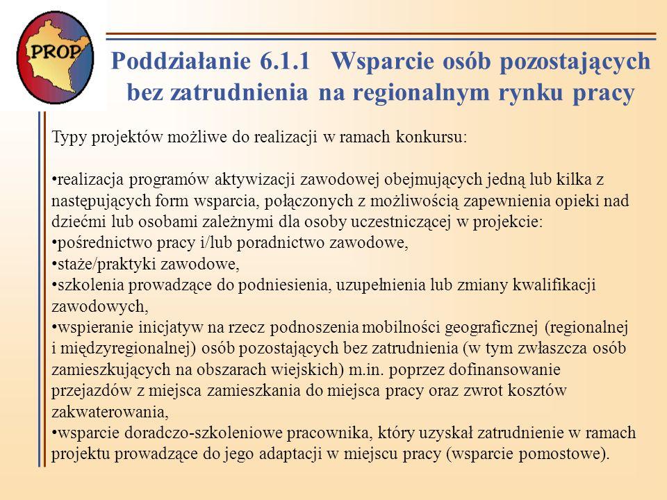 Poddziałanie 6.1.1 Wsparcie osób pozostających bez zatrudnienia na regionalnym rynku pracy Typy projektów możliwe do realizacji w ramach konkursu: realizacja programów aktywizacji zawodowej obejmujących jedną lub kilka z następujących form wsparcia, połączonych z możliwością zapewnienia opieki nad dziećmi lub osobami zależnymi dla osoby uczestniczącej w projekcie: pośrednictwo pracy i/lub poradnictwo zawodowe, staże/praktyki zawodowe, szkolenia prowadzące do podniesienia, uzupełnienia lub zmiany kwalifikacji zawodowych, wspieranie inicjatyw na rzecz podnoszenia mobilności geograficznej (regionalnej i międzyregionalnej) osób pozostających bez zatrudnienia (w tym zwłaszcza osób zamieszkujących na obszarach wiejskich) m.in.