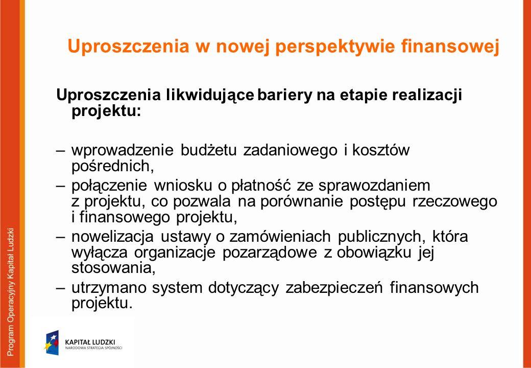Uproszczenia w nowej perspektywie finansowej Uproszczenia likwidujące bariery na etapie realizacji projektu: –wprowadzenie budżetu zadaniowego i kosztów pośrednich, –połączenie wniosku o płatność ze sprawozdaniem z projektu, co pozwala na porównanie postępu rzeczowego i finansowego projektu, –nowelizacja ustawy o zamówieniach publicznych, która wyłącza organizacje pozarządowe z obowiązku jej stosowania, –utrzymano system dotyczący zabezpieczeń finansowych projektu.