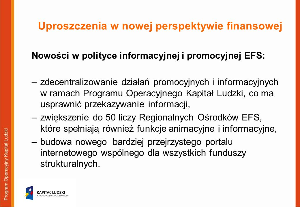 Uproszczenia w nowej perspektywie finansowej Nowości w polityce informacyjnej i promocyjnej EFS: –zdecentralizowanie działań promocyjnych i informacyjnych w ramach Programu Operacyjnego Kapitał Ludzki, co ma usprawnić przekazywanie informacji, –zwiększenie do 50 liczy Regionalnych Ośrodków EFS, które spełniają również funkcje animacyjne i informacyjne, –budowa nowego bardziej przejrzystego portalu internetowego wspólnego dla wszystkich funduszy strukturalnych.