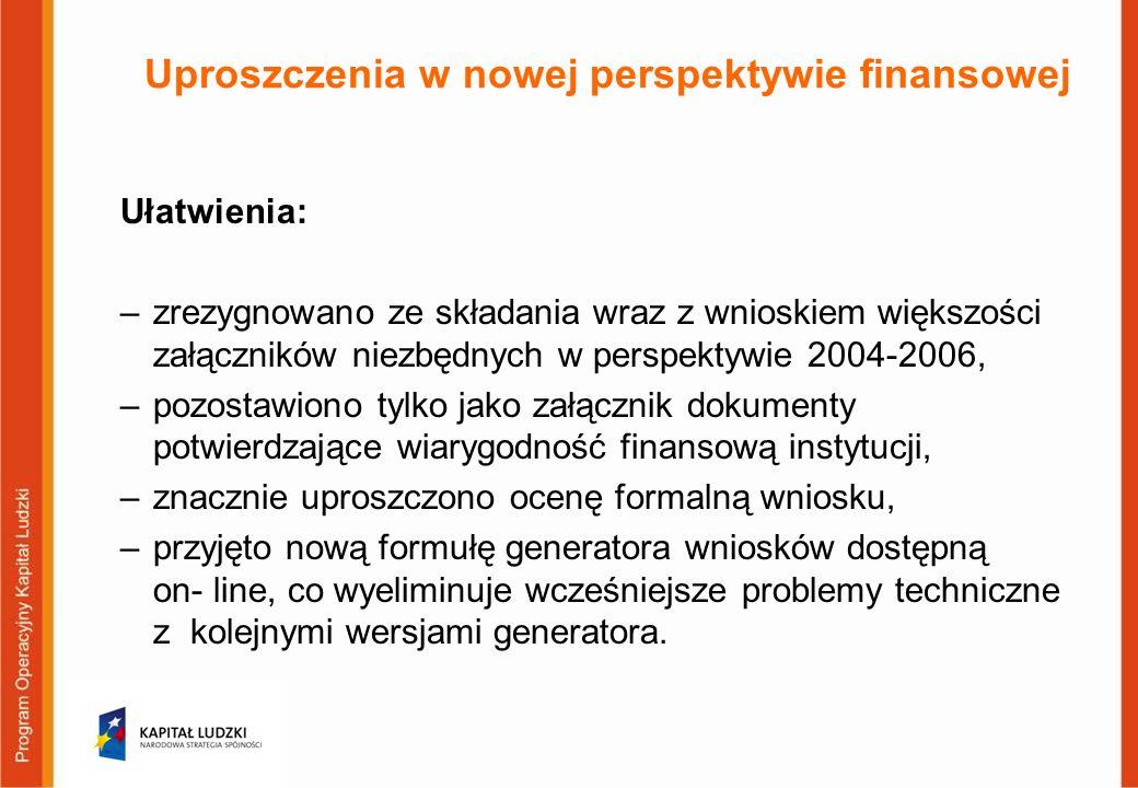 Uproszczenia w nowej perspektywie finansowej Ułatwienia: –zrezygnowano ze składania wraz z wnioskiem większości załączników niezbędnych w perspektywie 2004-2006, –pozostawiono tylko jako załącznik dokumenty potwierdzające wiarygodność finansową instytucji, –znacznie uproszczono ocenę formalną wniosku, –przyjęto nową formułę generatora wniosków dostępną on- line, co wyeliminuje wcześniejsze problemy techniczne z kolejnymi wersjami generatora.
