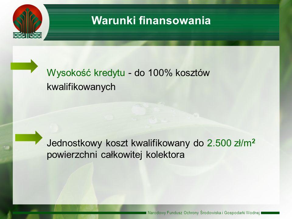 Narodowy Fundusz Ochrony Środowiska i Gospodarki Wodnej Wysokość kredytu - do 100% kosztów kwalifikowanych Jednostkowy koszt kwalifikowany do 2.500 zł/m 2 powierzchni całkowitej kolektora Warunki finansowania