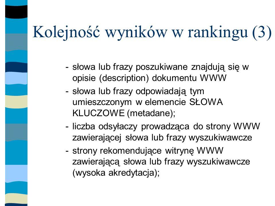 Kolejność wyników w rankingu (3) -słowa lub frazy poszukiwane znajdują się w opisie (description) dokumentu WWW -słowa lub frazy odpowiadają tym umieszczonym w elemencie SŁOWA KLUCZOWE (metadane); -liczba odsyłaczy prowadząca do strony WWW zawierającej słowa lub frazy wyszukiwawcze -strony rekomendujące witrynę WWW zawierającą słowa lub frazy wyszukiwawcze (wysoka akredytacja);