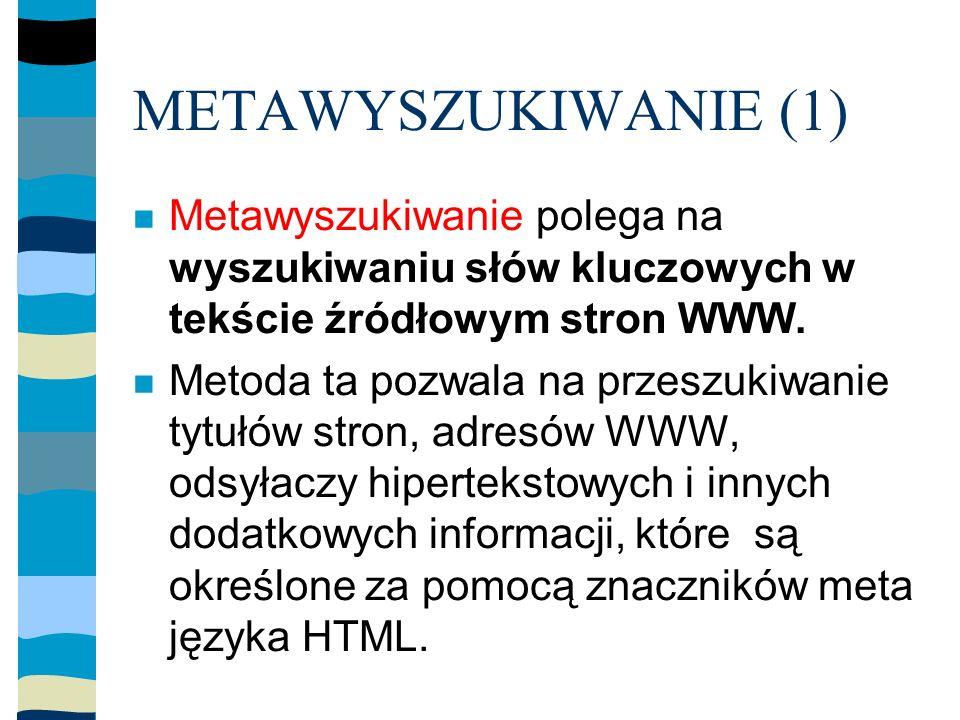 METAWYSZUKIWANIE (1) Metawyszukiwanie polega na wyszukiwaniu słów kluczowych w tekście źródłowym stron WWW.