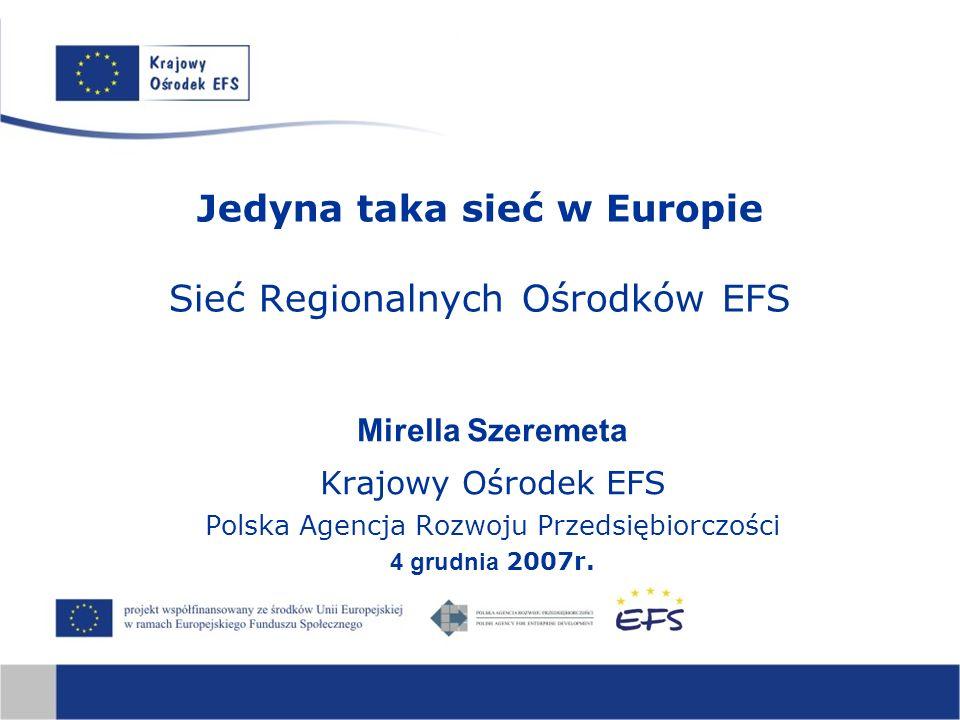 Jedyna taka sieć w Europie Sieć Regionalnych Ośrodków EFS Mirella Szeremeta Krajowy Ośrodek EFS Polska Agencja Rozwoju Przedsiębiorczości 4 grudnia 2007r.