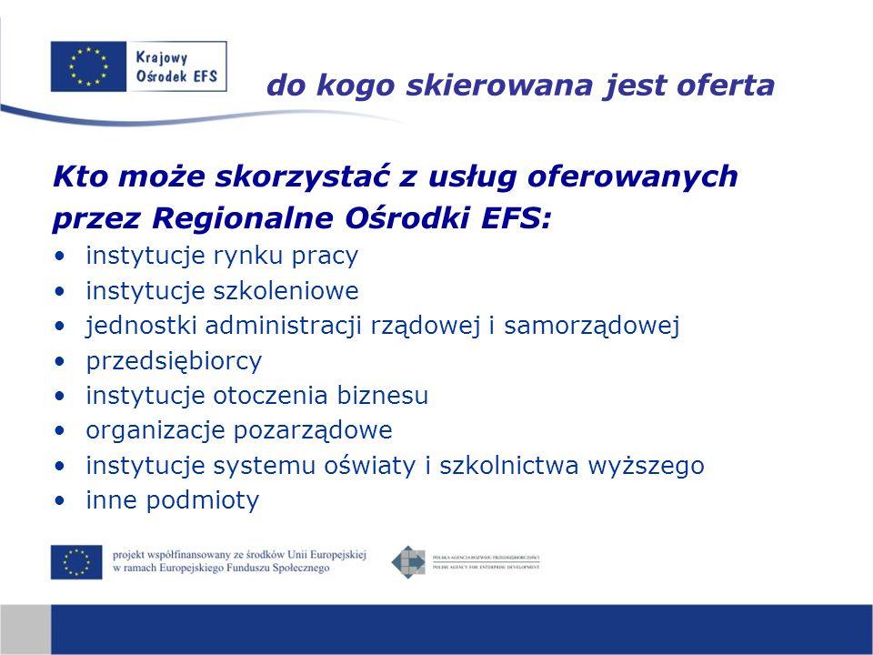 do kogo skierowana jest oferta Kto może skorzystać z usług oferowanych przez Regionalne Ośrodki EFS: instytucje rynku pracy instytucje szkoleniowe jednostki administracji rządowej i samorządowej przedsiębiorcy instytucje otoczenia biznesu organizacje pozarządowe instytucje systemu oświaty i szkolnictwa wyższego inne podmioty