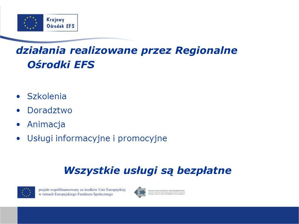 działania realizowane przez Regionalne Ośrodki EFS Szkolenia Doradztwo Animacja Usługi informacyjne i promocyjne Wszystkie usługi są bezpłatne