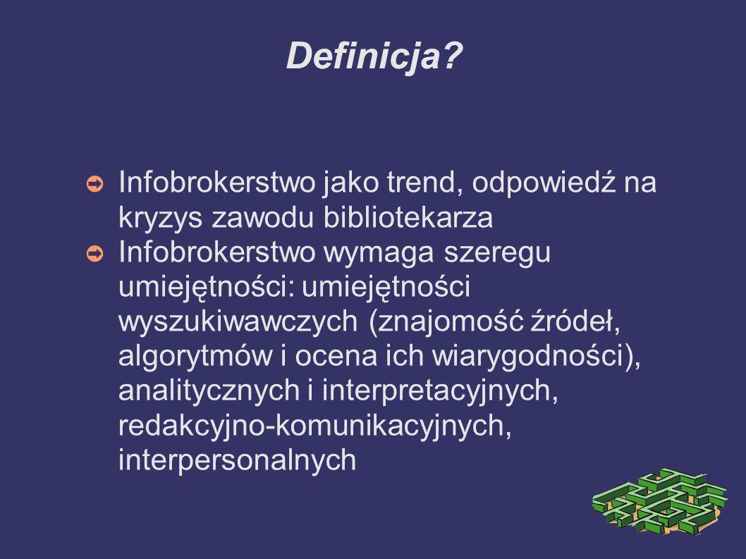 Definicja? Infobrokerstwo jako trend, odpowiedź na kryzys zawodu bibliotekarza Infobrokerstwo wymaga szeregu umiejętności: umiejętności wyszukiwawczyc