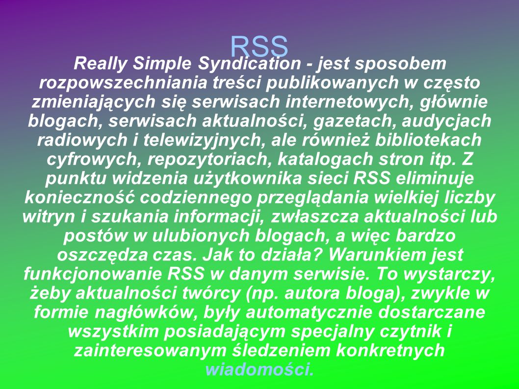 RSS Really Simple Syndication - jest sposobem rozpowszechniania treści publikowanych w często zmieniających się serwisach internetowych, głównie bloga