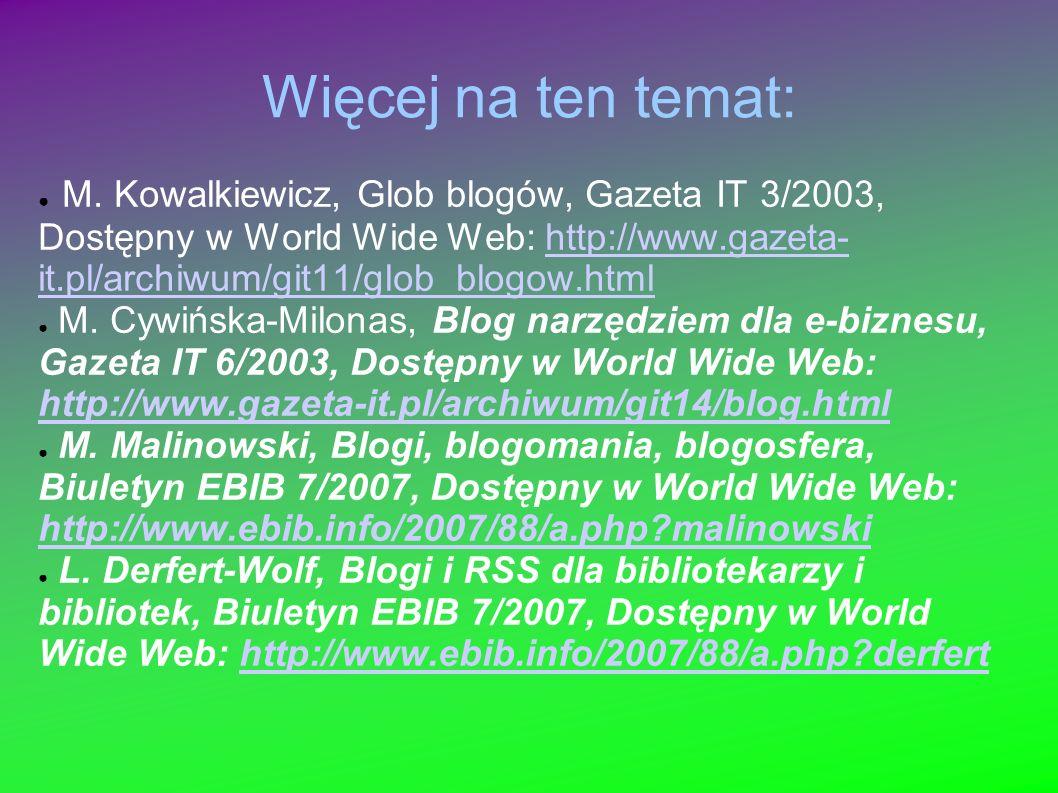 Więcej na ten temat: M. Kowalkiewicz, Glob blogów, Gazeta IT 3/2003, Dostępny w World Wide Web: http://www.gazeta- it.pl/archiwum/git11/glob_blogow.ht