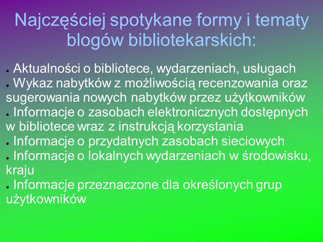 Najczęściej spotykane formy i tematy blogów bibliotekarskich: Aktualności o bibliotece, wydarzeniach, usługach Wykaz nabytków z możliwością recenzowan