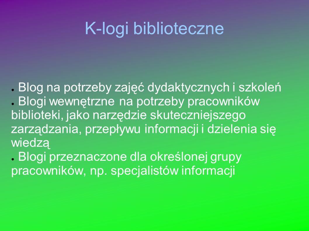 K-logi biblioteczne Blog na potrzeby zajęć dydaktycznych i szkoleń Blogi wewnętrzne na potrzeby pracowników biblioteki, jako narzędzie skuteczniejszeg