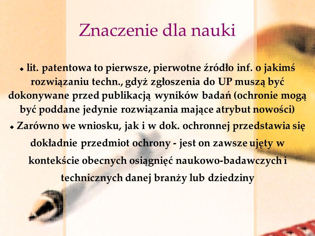 Znaczenie dla nauki lit. patentowa to pierwsze, pierwotne źródło inf. o jakimś rozwiązaniu techn., gdyż zgłoszenia do UP muszą być dokonywane przed pu