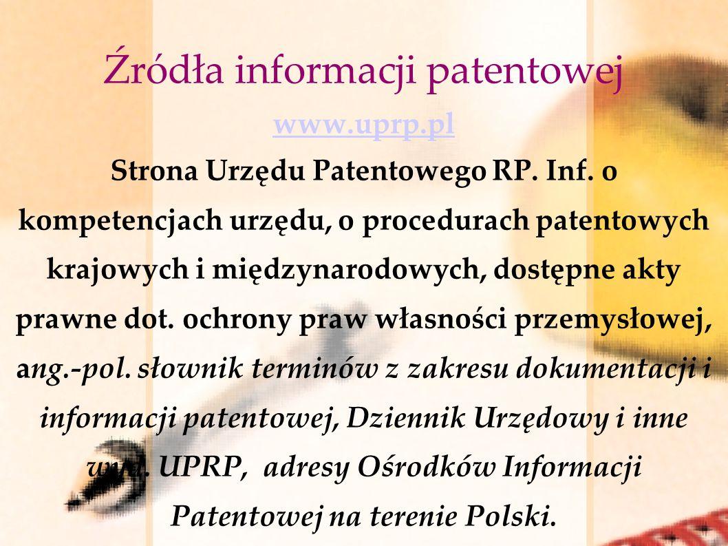 Źródła informacji patentowej www.uprp.pl Strona Urzędu Patentowego RP. Inf. o kompetencjach urzędu, o procedurach patentowych krajowych i międzynarodo