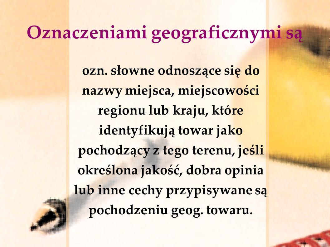 Oznaczeniami geograficznymi są ozn. słowne odnoszące się do nazwy miejsca, miejscowości regionu lub kraju, które identyfikują towar jako pochodzący z