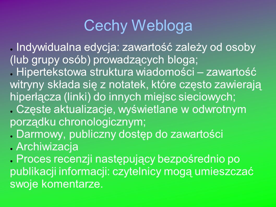 Cechy Webloga Indywidualna edycja: zawartość zależy od osoby (lub grupy osób) prowadzących bloga; Hipertekstowa struktura wiadomości – zawartość witryny składa się z notatek, które często zawierają hiperłącza (linki) do innych miejsc sieciowych; Częste aktualizacje, wyświetlane w odwrotnym porządku chronologicznym; Darmowy, publiczny dostęp do zawartości Archiwizacja Proces recenzji następujący bezpośrednio po publikacji informacji: czytelnicy mogą umieszczać swoje komentarze.