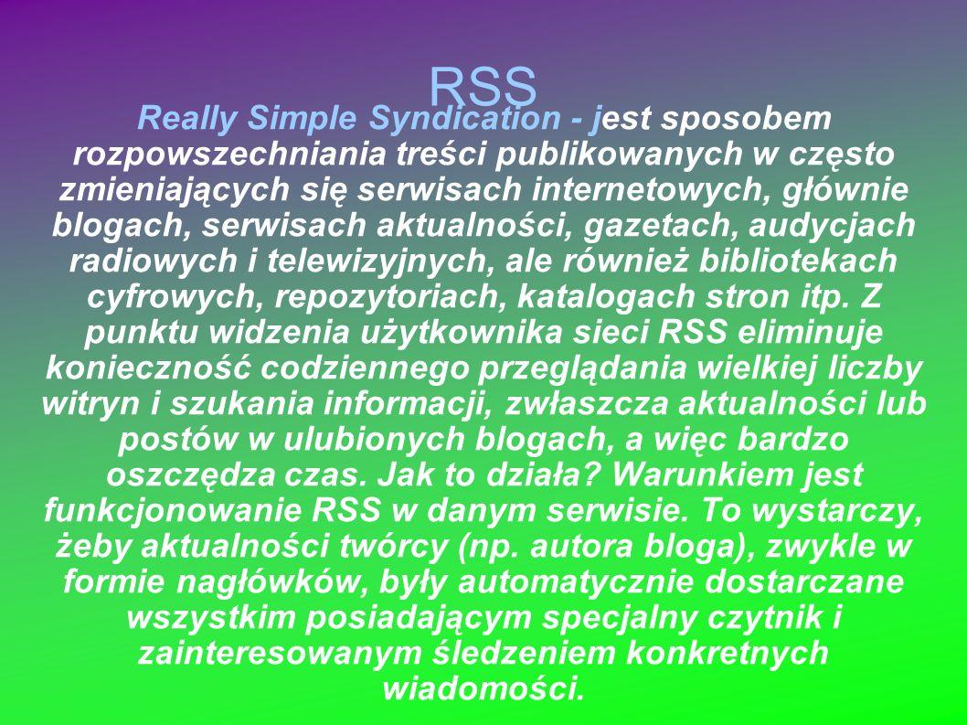 RSS Really Simple Syndication - jest sposobem rozpowszechniania treści publikowanych w często zmieniających się serwisach internetowych, głównie blogach, serwisach aktualności, gazetach, audycjach radiowych i telewizyjnych, ale również bibliotekach cyfrowych, repozytoriach, katalogach stron itp.