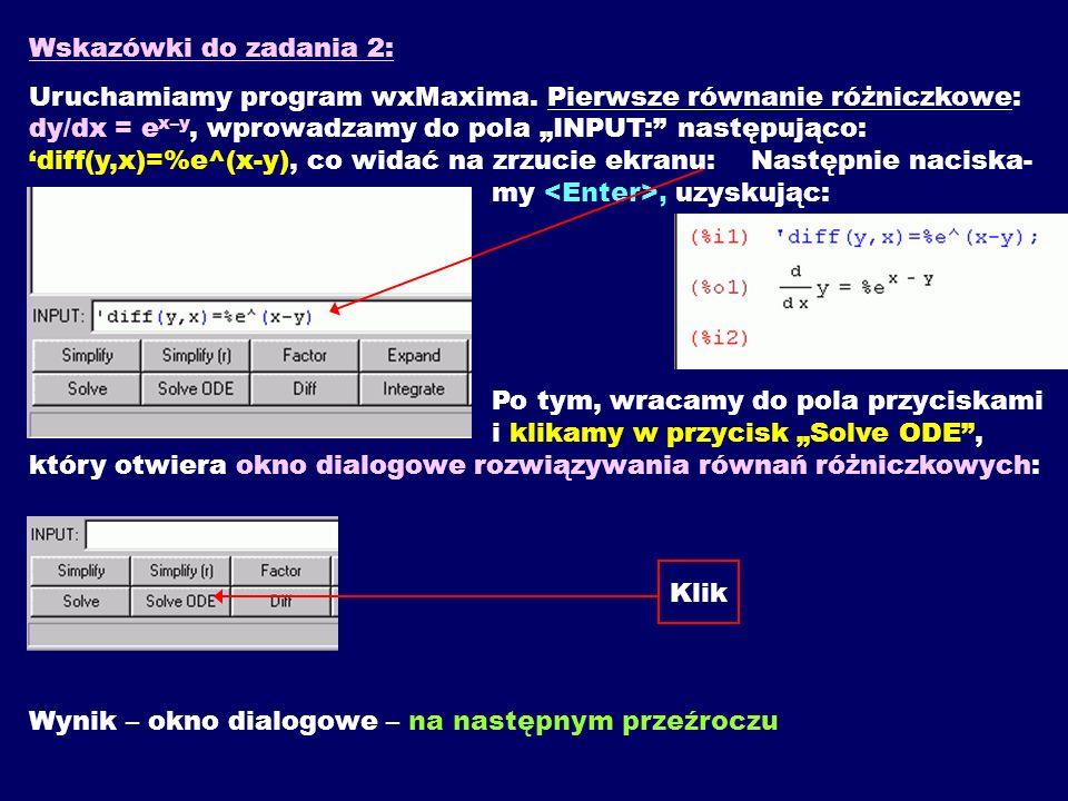 Wskazówki do zadania 2: Uruchamiamy program wxMaxima. Pierwsze równanie różniczkowe: dy/dx = e x–y, wprowadzamy do pola INPUT: następująco: diff(y,x)=