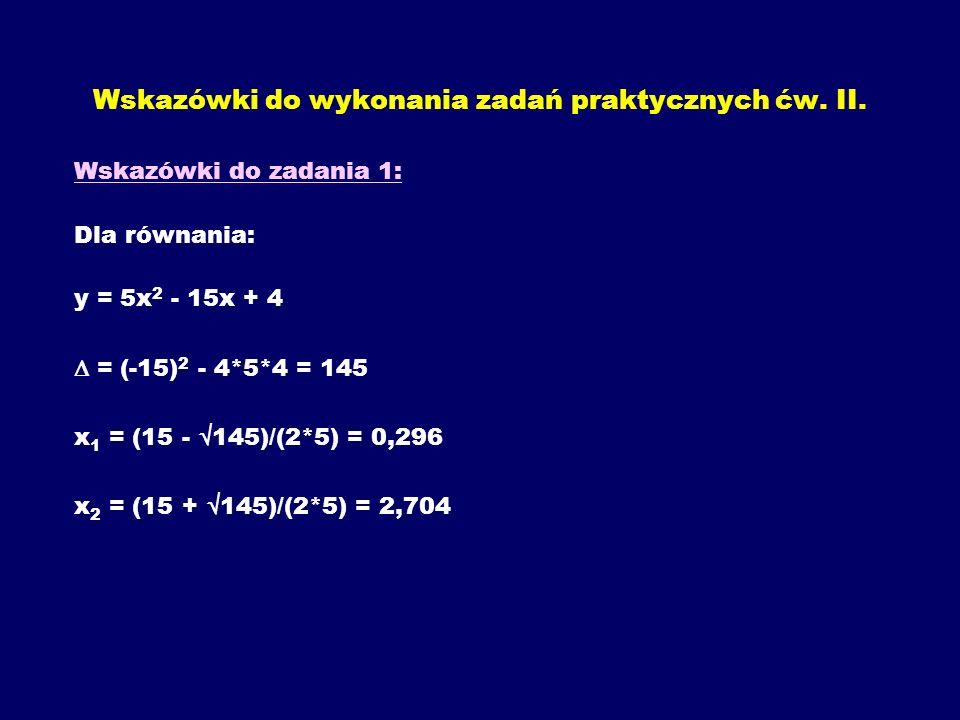 Wskazówki do wykonania zadań praktycznych ćw. II. Wskazówki do zadania 1: Dla równania: y = 5x 2 - 15x + 4 = (-15) 2 - 4*5*4 = 145 x 1 = (15 - 145)/(2