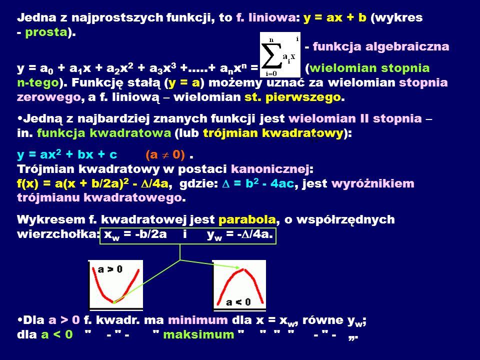Jedna z najprostszych funkcji, to f. liniowa: y = ax + b (wykres - prosta). - funkcja algebraiczna y = a 0 + a 1 x + a 2 x 2 + a 3 x 3 +.....+ a n x n