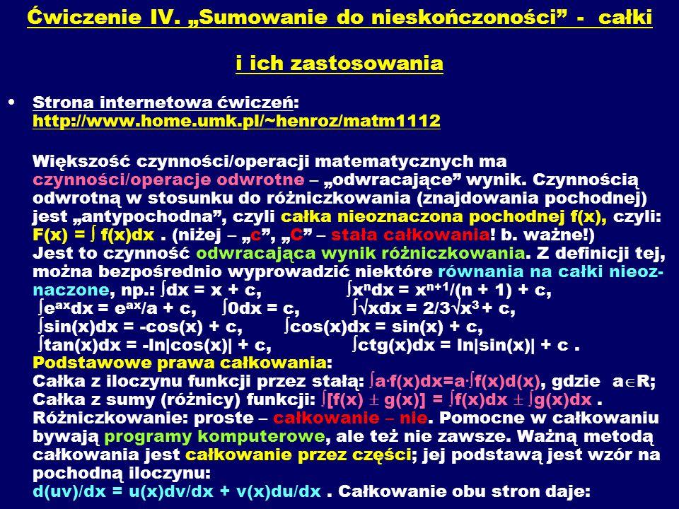 Ćwiczenie IV. Sumowanie do nieskończoności - całki i ich zastosowania Strona internetowa ćwiczeń: http://www.home.umk.pl/~henroz/matm1112 Większość cz