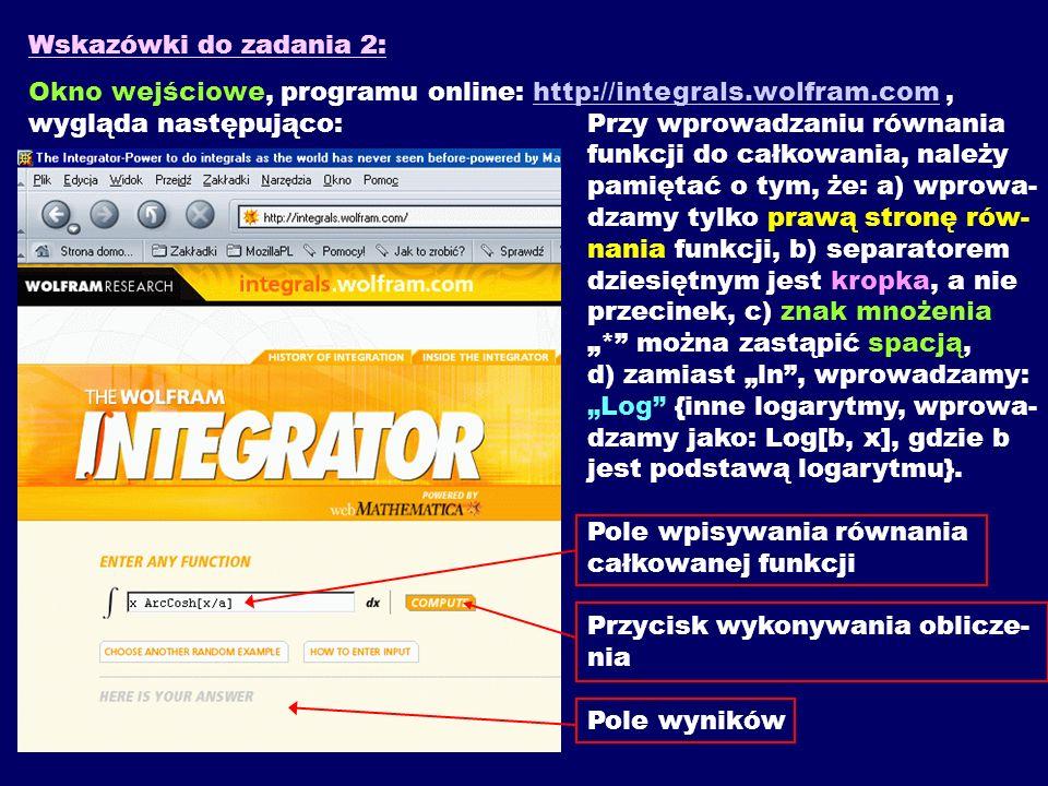 Wskazówki do zadania 2: Okno wejściowe, programu online: http://integrals.wolfram.com, wygląda następująco: Przy wprowadzaniu równania funkcji do całk