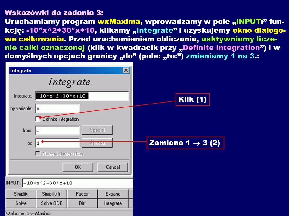 Wskazówki do zadania 3: Uruchamiamy program wxMaxima, wprowadzamy w pole INPUT: fun- kcję: -10*x^2+30*x+10, klikamy Integrate i uzyskujemy okno dialog