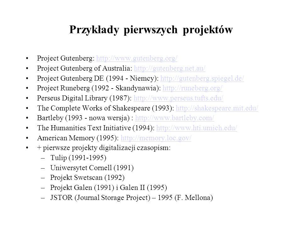 Przykłady pierwszych projektów Project Gutenberg: http://www.gutenberg.org/http://www.gutenberg.org/ Project Gutenberg of Australia: http://gutenberg.net.au/http://gutenberg.net.au/ Project Gutenberg DE (1994 - Niemcy): http://gutenberg.spiegel.de/http://gutenberg.spiegel.de/ Project Runeberg (1992 - Skandynawia): http://runeberg.org/http://runeberg.org/ Perseus Digital Library (1987): http://www.perseus.tufts.edu/http://www.perseus.tufts.edu/ The Complete Works of Shakespeare (1993): http://shakespeare.mit.edu/http://shakespeare.mit.edu/ Bartleby (1993 - nowa wersja) : http://www.bartleby.com/http://www.bartleby.com/ The Humanities Text Initiative (1994): http://www.hti.umich.edu/http://www.hti.umich.edu/ American Memory (1995): http://memory.loc.gov/http://memory.loc.gov/ + pierwsze projekty digitalizacji czasopism: –Tulip (1991-1995) –Uniwersytet Cornell (1991) –Projekt Swetscan (1992) –Projekt Galen (1991) i Galen II (1995) –JSTOR (Journal Storage Project) – 1995 (F.