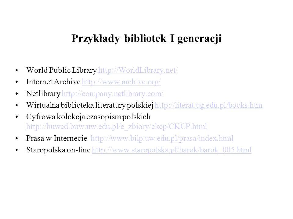 Przykłady bibliotek I generacji World Public Library http://WorldLibrary.net/http://WorldLibrary.net/ Internet Archive http://www.archive.org/http://www.archive.org/ Netlibrary http://company.netlibrary.com/http://company.netlibrary.com/ Wirtualna biblioteka literatury polskiej http://literat.ug.edu.pl/books.htmhttp://literat.ug.edu.pl/books.htm Cyfrowa kolekcja czasopism polskich http://buwcd.buw.uw.edu.pl/e_zbiory/ckcp/CKCP.html http://buwcd.buw.uw.edu.pl/e_zbiory/ckcp/CKCP.html Prasa w Internecie http://www.bilp.uw.edu.pl/prasa/index.htmlhttp://www.bilp.uw.edu.pl/prasa/index.html Staropolska on-line http://www.staropolska.pl/barok/barok_005.htmlhttp://www.staropolska.pl/barok/barok_005.html