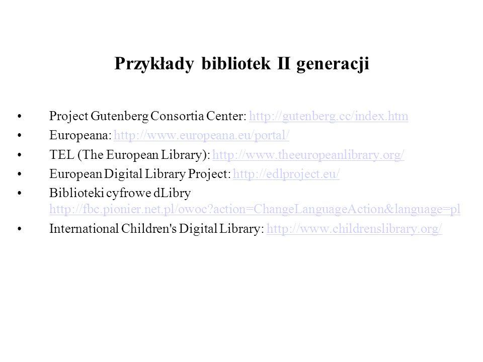 Przykłady bibliotek II generacji Project Gutenberg Consortia Center: http://gutenberg.cc/index.htmhttp://gutenberg.cc/index.htm Europeana: http://www.europeana.eu/portal/http://www.europeana.eu/portal/ TEL (The European Library): http://www.theeuropeanlibrary.org/http://www.theeuropeanlibrary.org/ European Digital Library Project: http://edlproject.eu/http://edlproject.eu/ Biblioteki cyfrowe dLibry http://fbc.pionier.net.pl/owoc?action=ChangeLanguageAction&language=pl http://fbc.pionier.net.pl/owoc?action=ChangeLanguageAction&language=pl International Children s Digital Library: http://www.childrenslibrary.org/http://www.childrenslibrary.org/