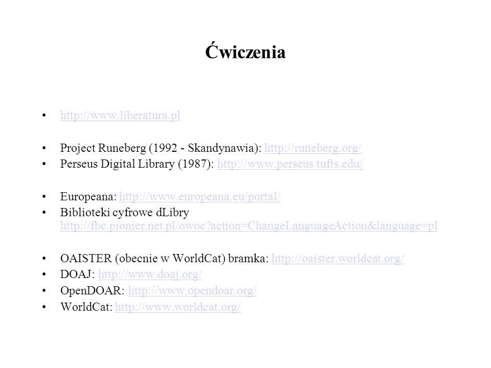 Ćwiczenia http://www.liberatura.pl Project Runeberg (1992 - Skandynawia): http://runeberg.org/http://runeberg.org/ Perseus Digital Library (1987): http://www.perseus.tufts.edu/http://www.perseus.tufts.edu/ Europeana: http://www.europeana.eu/portal/http://www.europeana.eu/portal/ Biblioteki cyfrowe dLibry http://fbc.pionier.net.pl/owoc?action=ChangeLanguageAction&language=pl http://fbc.pionier.net.pl/owoc?action=ChangeLanguageAction&language=pl OAISTER (obecnie w WorldCat) bramka: http://oaister.worldcat.org/http://oaister.worldcat.org/ DOAJ: http://www.doaj.org/http://www.doaj.org/ OpenDOAR: http://www.opendoar.org/http://www.opendoar.org/ WorldCat: http://www.worldcat.org/http://www.worldcat.org/