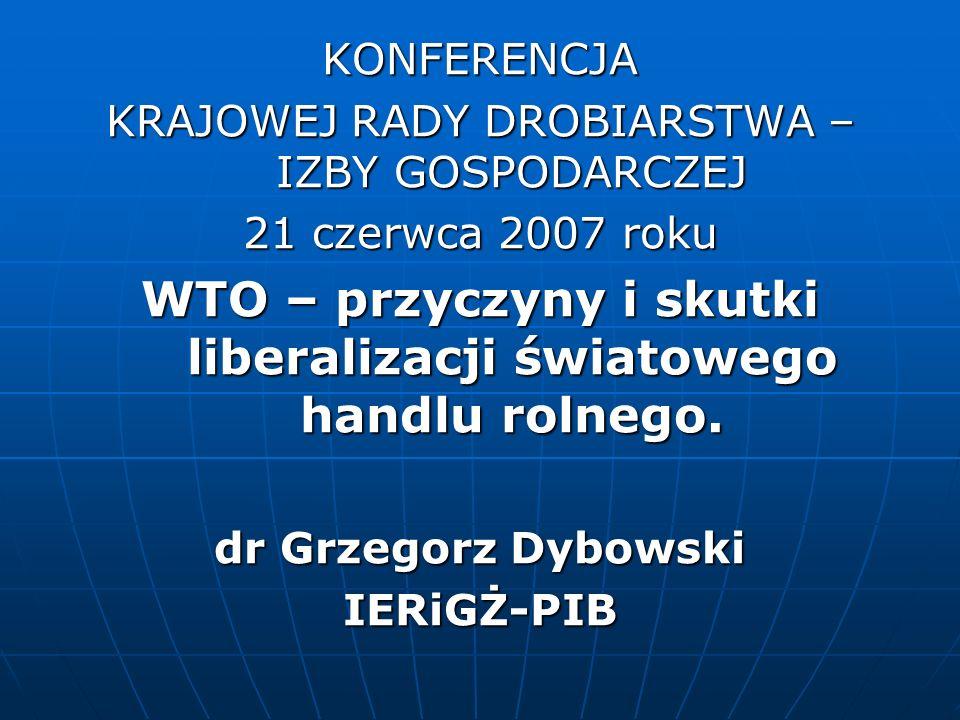 KONFERENCJA KRAJOWEJ RADY DROBIARSTWA – IZBY GOSPODARCZEJ 21 czerwca 2007 roku WTO – przyczyny i skutki liberalizacji światowego handlu rolnego. dr Gr