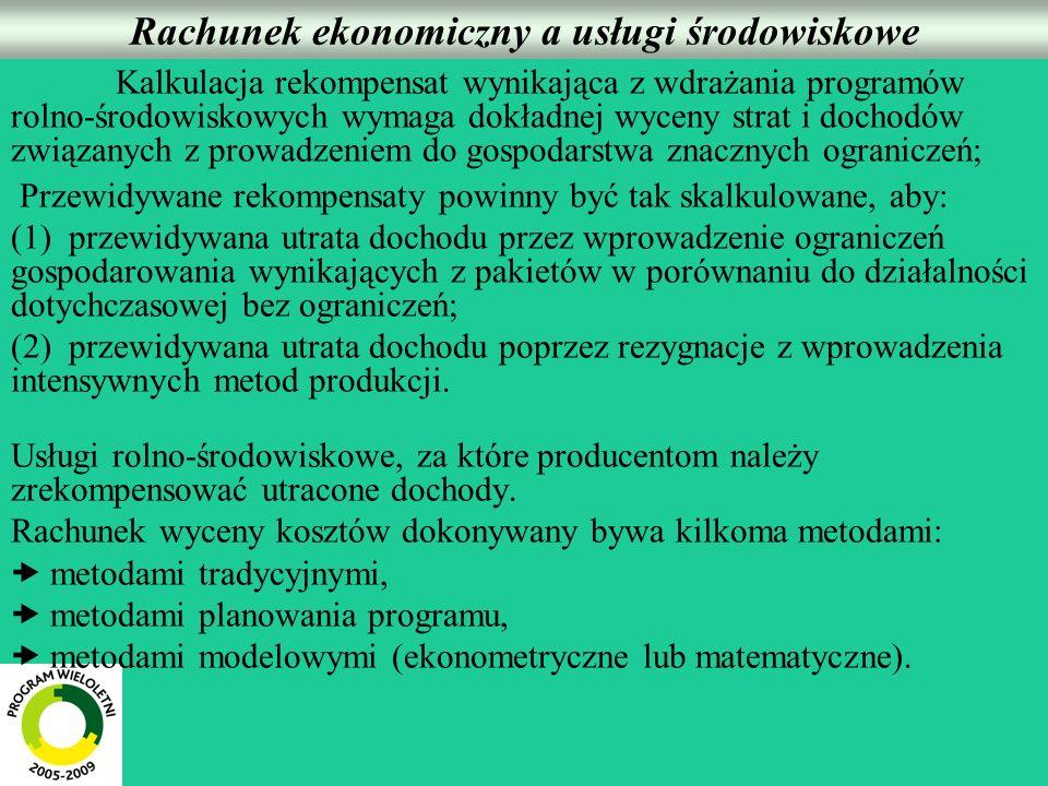 Rachunek ekonomiczny a usługi środowiskowe Kalkulacja rekompensat wynikająca z wdrażania programów rolno-środowiskowych wymaga dokładnej wyceny strat i dochodów związanych z prowadzeniem do gospodarstwa znacznych ograniczeń; Przewidywane rekompensaty powinny być tak skalkulowane, aby: (1) przewidywana utrata dochodu przez wprowadzenie ograniczeń gospodarowania wynikających z pakietów w porównaniu do działalności dotychczasowej bez ograniczeń; (2) przewidywana utrata dochodu poprzez rezygnacje z wprowadzenia intensywnych metod produkcji.