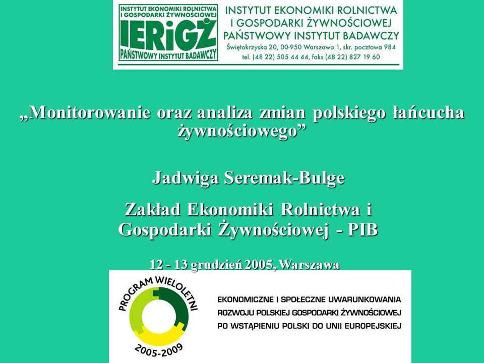 Monitorowanie oraz analiza zmian polskiego łańcucha żywnościowego 12 - 13 grudzień 2005, Warszawa Jadwiga Seremak-Bulge Zakład Ekonomiki Rolnictwa i Gospodarki Żywnościowej - PIB