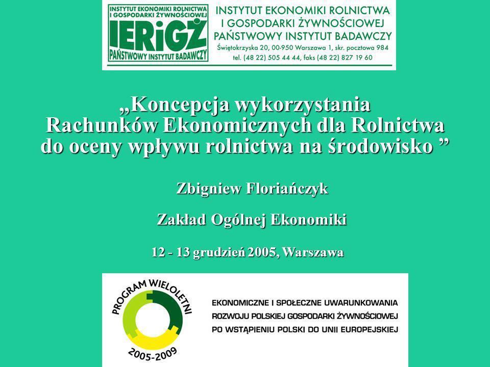 Koncepcja wykorzystania Rachunków Ekonomicznych dla Rolnictwa do oceny wpływu rolnictwa na środowisko Koncepcja wykorzystania Rachunków Ekonomicznych dla Rolnictwa do oceny wpływu rolnictwa na środowisko 12 - 13 grudzień 2005, Warszawa Zbigniew Floriańczyk Zakład Ogólnej Ekonomiki