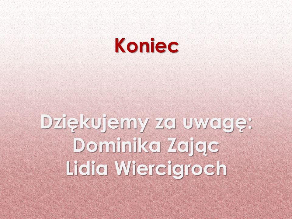 Dziękujemy za uwagę: Dominika Zając Lidia Wiercigroch Koniec