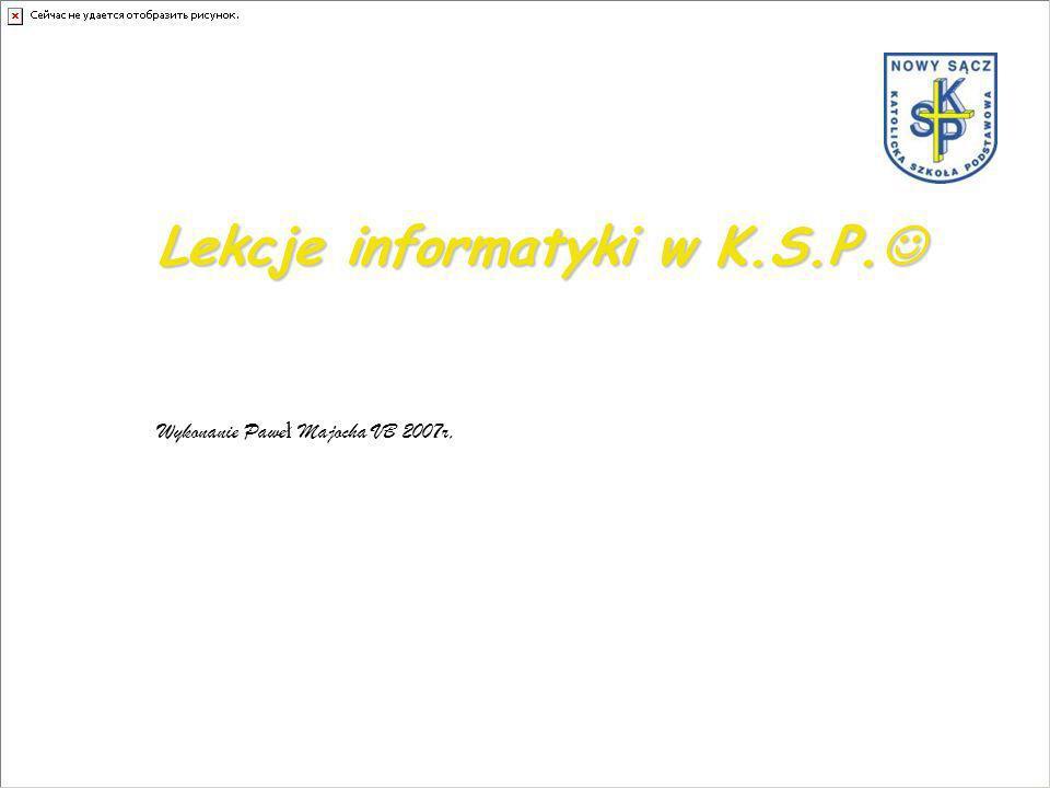 Lekcje informatyki w K.S.P. Lekcje informatyki w K.S.P. Wykonanie Pawe ł Majocha VB 2007r,