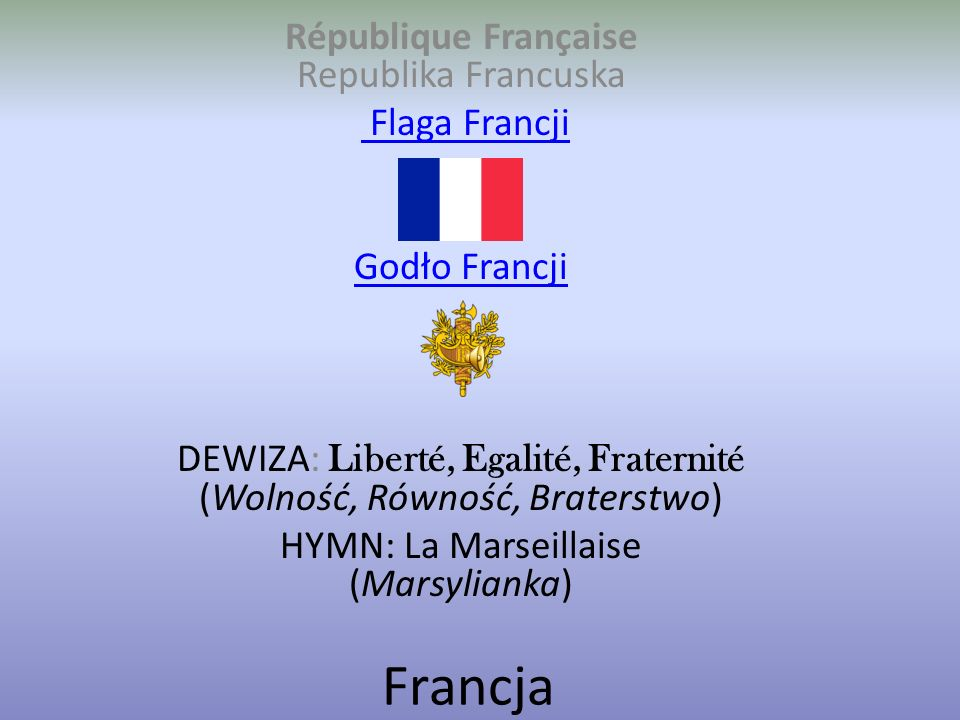 Francja République Française Republika Francuska Flaga Francji Flaga Francji Godło Francji DEWIZA: Liberté, Egalité, Fraternité (Wolność, Równość, Braterstwo) HYMN: La Marseillaise (Marsylianka)