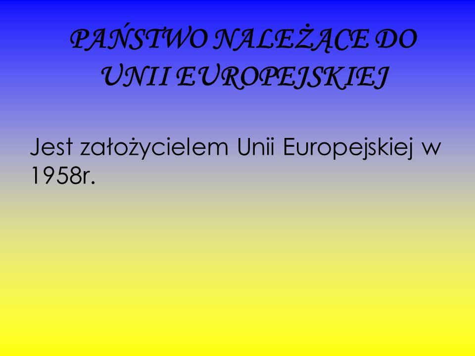 PAŃSTWO NALEŻĄCE DO UNII EUROPEJSKIEJ Jest założycielem Unii Europejskiej w 1958r.