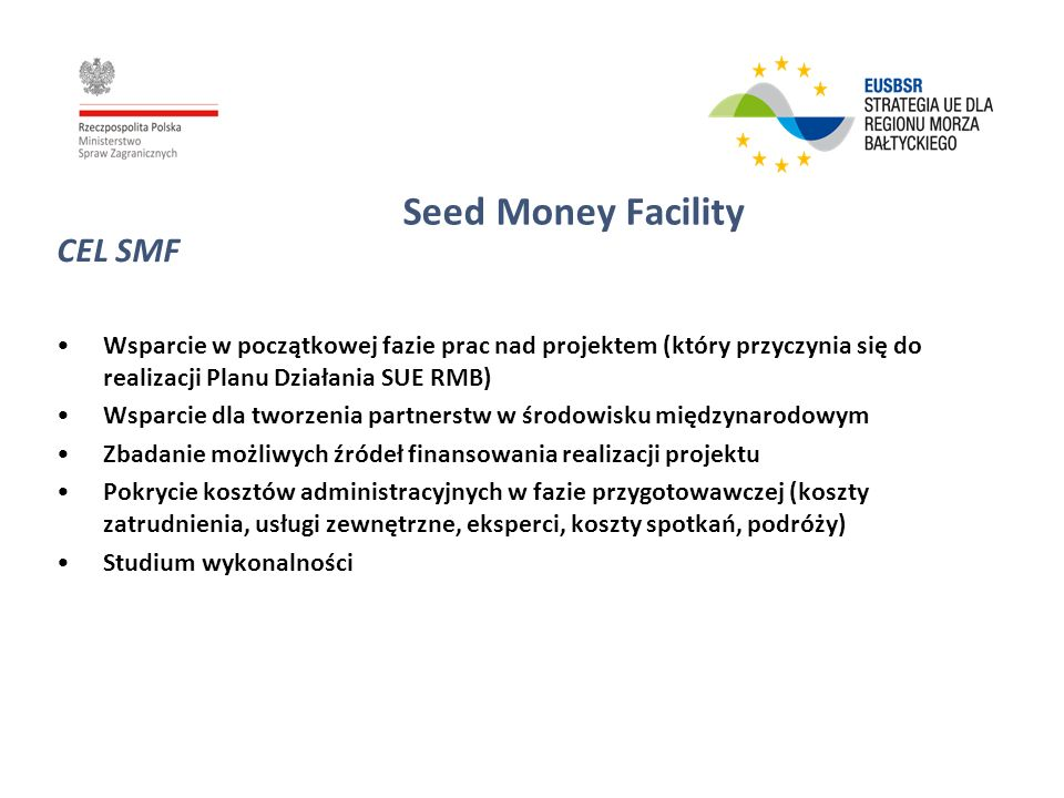 Seed Money Facility Thematic scope: proposals that are in line with the goals of the flagship projects and strategic actions of the Action Plan to the EUSBSR; a letter of support provided by the respective Priority Area Coordinator (PAC) would be requested at the stage of application Duration: maximum 12 months + contracting phase Partnership: As the objective is to create viable broad partnerships already at the seed money stage there should be at least three partners involved representing three different Baltic Sea Region countries.
