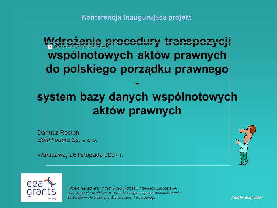 SoftProdukt 2007 Projekt realizowany przez Urząd Komitetu Integracji Europejskiej przy wsparciu udzielonym przez Norwegię poprzez dofinansowanie ze środków Norweskiego Mechanizmu Finansowego Wdrożenie procedury transpozycji wspólnotowych aktów prawnych do polskiego porządku prawnego - system bazy danych wspólnotowych aktów prawnych Konferencja inaugurująca projekt Dariusz Rosłon SoftProdukt Sp.
