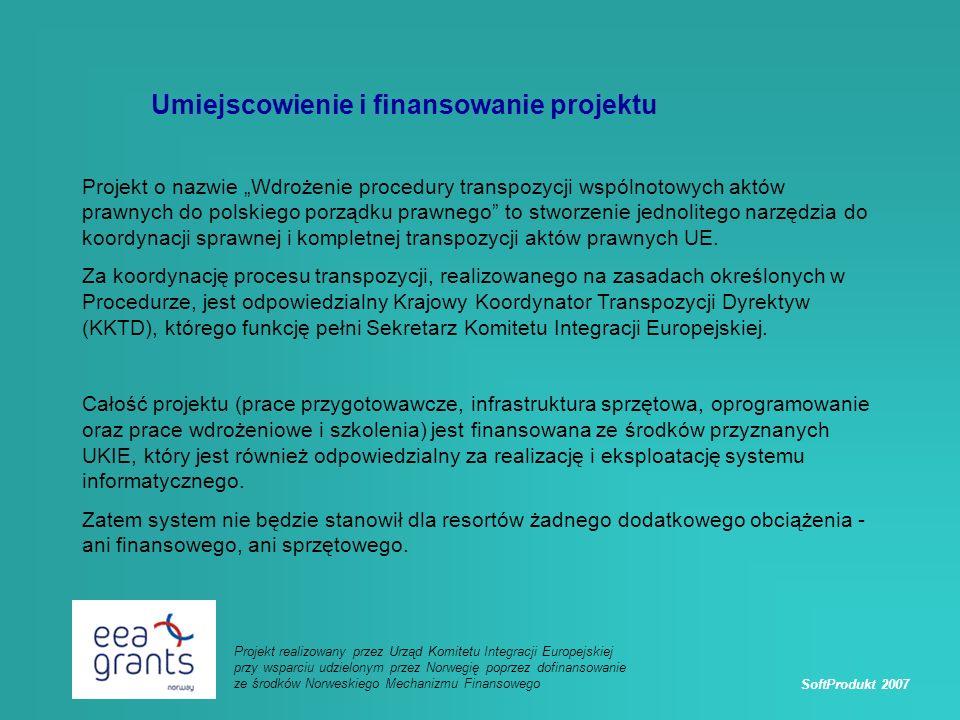 SoftProdukt 2007 Projekt realizowany przez Urząd Komitetu Integracji Europejskiej przy wsparciu udzielonym przez Norwegię poprzez dofinansowanie ze środków Norweskiego Mechanizmu Finansowego Umiejscowienie i finansowanie projektu Projekt o nazwie Wdrożenie procedury transpozycji wspólnotowych aktów prawnych do polskiego porządku prawnego to stworzenie jednolitego narzędzia do koordynacji sprawnej i kompletnej transpozycji aktów prawnych UE.