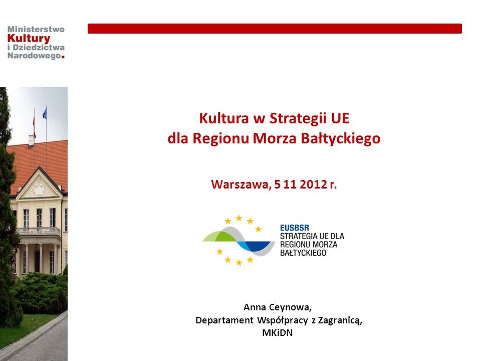 Kultura w Strategii UE dla Regionu Morza Bałtyckiego Warszawa, 5 11 2012 r. Anna Ceynowa, Departament Współpracy z Zagranicą, MKiDN