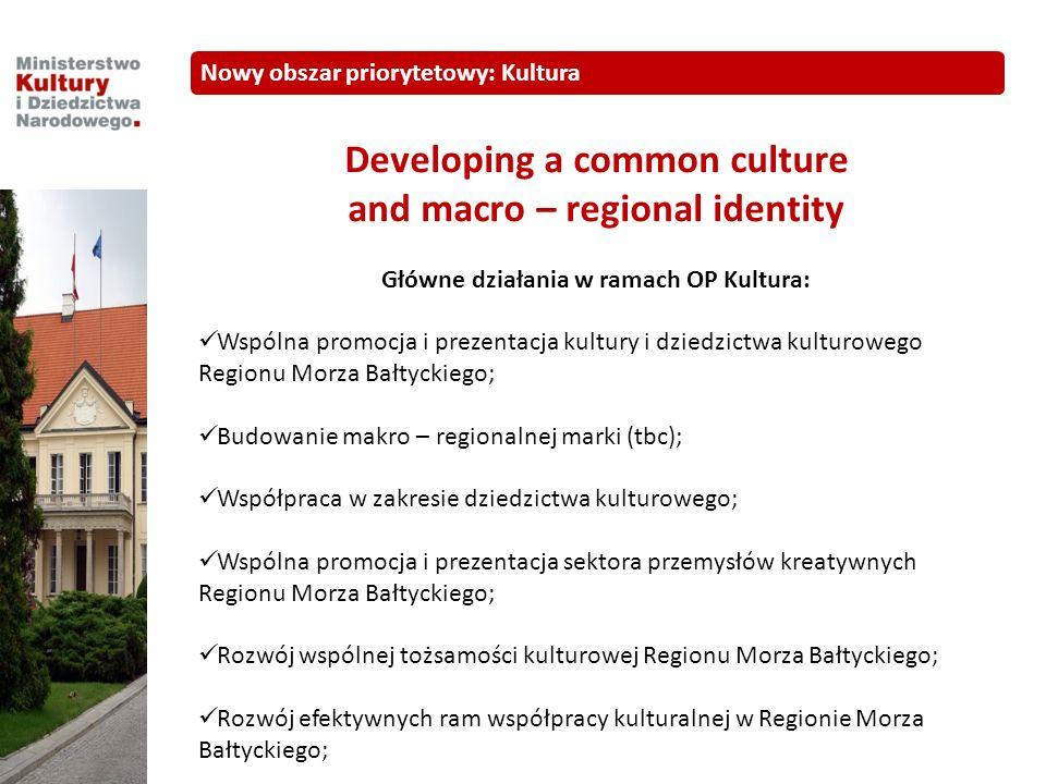 Developing a common culture and macro – regional identity Główne działania w ramach OP Kultura: Wspólna promocja i prezentacja kultury i dziedzictwa kulturowego Regionu Morza Bałtyckiego; Budowanie makro – regionalnej marki (tbc); Współpraca w zakresie dziedzictwa kulturowego; Wspólna promocja i prezentacja sektora przemysłów kreatywnych Regionu Morza Bałtyckiego; Rozwój wspólnej tożsamości kulturowej Regionu Morza Bałtyckiego; Rozwój efektywnych ram współpracy kulturalnej w Regionie Morza Bałtyckiego; Nowy obszar priorytetowy: Kultura
