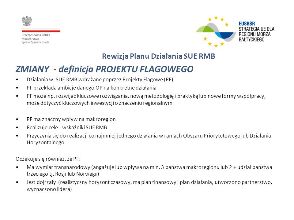 Rewizja Planu Działania SUE RMB ZMIANY - Obszary Priorytetowe (Priority Areas) PA Nutrients – Reducing nutrient inputs to the Sea to acceptable levels PA Hazards – Reducing the use and impact of hazardous substances PA Bio – Preserving natural zones and biodiversity, including fisheries PA Agri –Reinforcing sustainability of agriculture, forestry and fisheries PA Ship – Becoming a model region for clean shipping PA Safe – Maritime Safety and Security to become a leading region in maritime safety and security PA Secure – Protection from emergencies and accidents on land PA Transport Links – Improving internal and external transport links PA Energy – improving the access to, and the efficiency and security of the energy markets PA Tourism – Reinforcing cohesiveness of the Macro-Region through tourism PA Culture – Developing a common culture and macro-regional identity PA Crime – Fighting cross-border crime PA Market – Removing hindrances to the internal market PA Inno – Exploiting the full potential of the region in research, innovation and education PA SME – Promoting entrepreneurship, strengthen SMEs and increase the efficient use of human resources PA Health – Improving and promoting peoples health, including its social aspects PA Education – Developing innovative education and youth