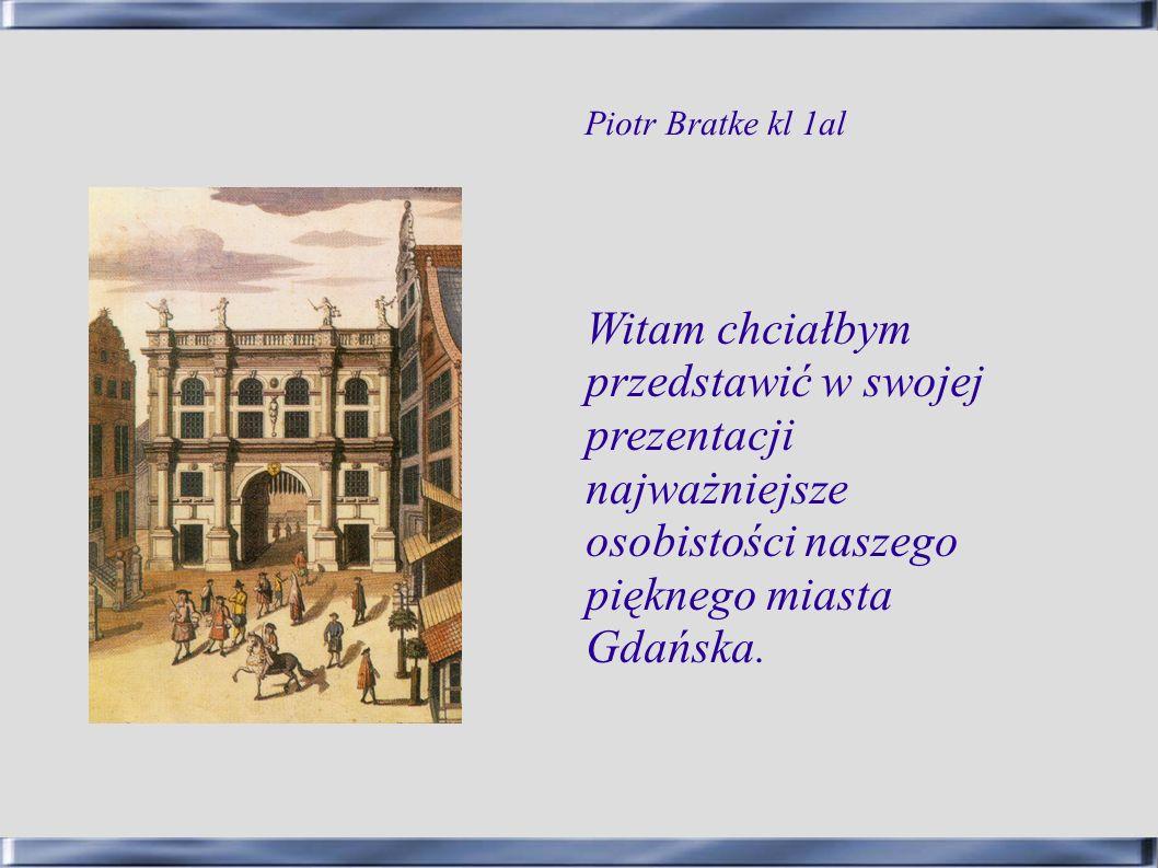 Witam chciałbym przedstawić w swojej prezentacji najważniejsze osobistości naszego pięknego miasta Gdańska. Piotr Bratke kl 1al