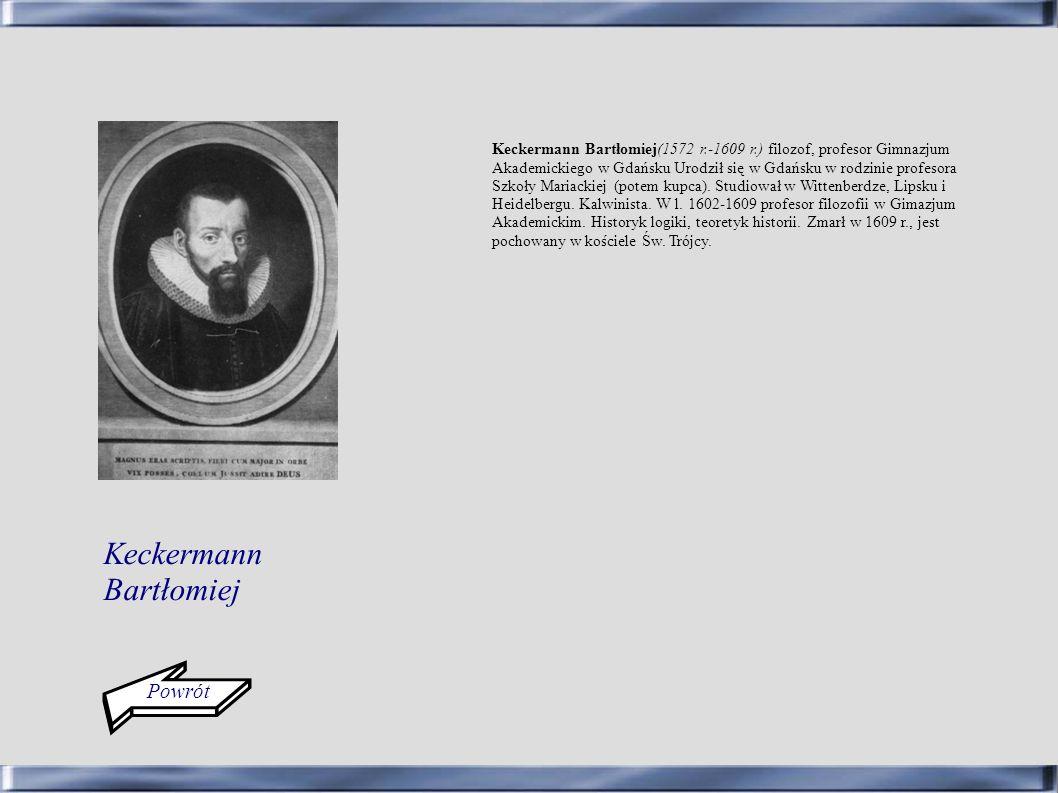 Keckermann Bartłomiej(1572 r.-1609 r.) filozof, profesor Gimnazjum Akademickiego w Gdańsku Urodził się w Gdańsku w rodzinie profesora Szkoły Mariackie